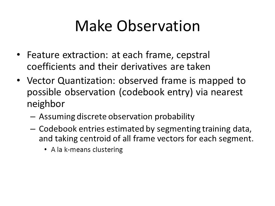 Make Observation Feature extraction: at each frame, cepstral coefficients and their derivatives are taken Vector Quantization: observed frame is mappe