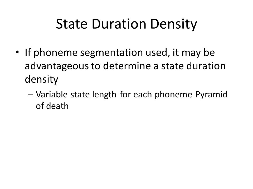 State Duration Density If phoneme segmentation used, it may be advantageous to determine a state duration density – Variable state length for each pho