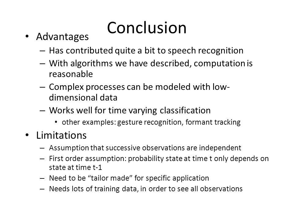 Conclusion Advantages – Has contributed quite a bit to speech recognition – With algorithms we have described, computation is reasonable – Complex pro