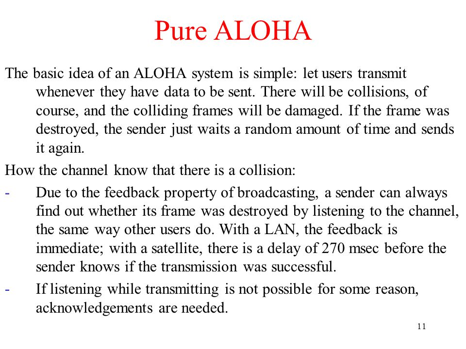 11 Pure ALOHA The basic idea of an ALOHA system is simple: let users transmit whenever they have data to be sent.