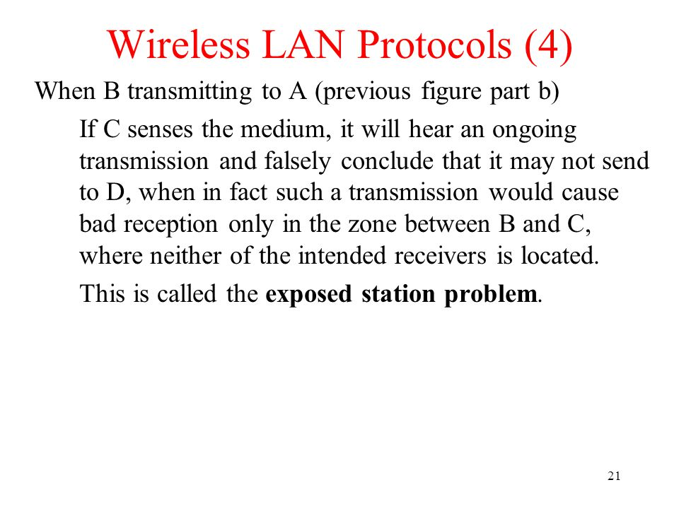 21 Wireless LAN Protocols (4) When B transmitting to A (previous figure part b) If C senses the medium, it will hear an ongoing transmission and falsely conclude that it may not send to D, when in fact such a transmission would cause bad reception only in the zone between B and C, where neither of the intended receivers is located.