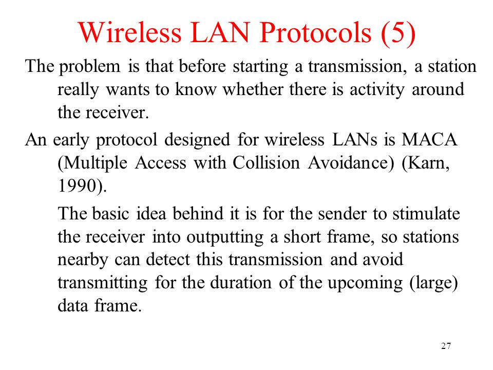 27 Wireless LAN Protocols (5) The problem is that before starting a transmission, a station really wants to know whether there is activity around the receiver.