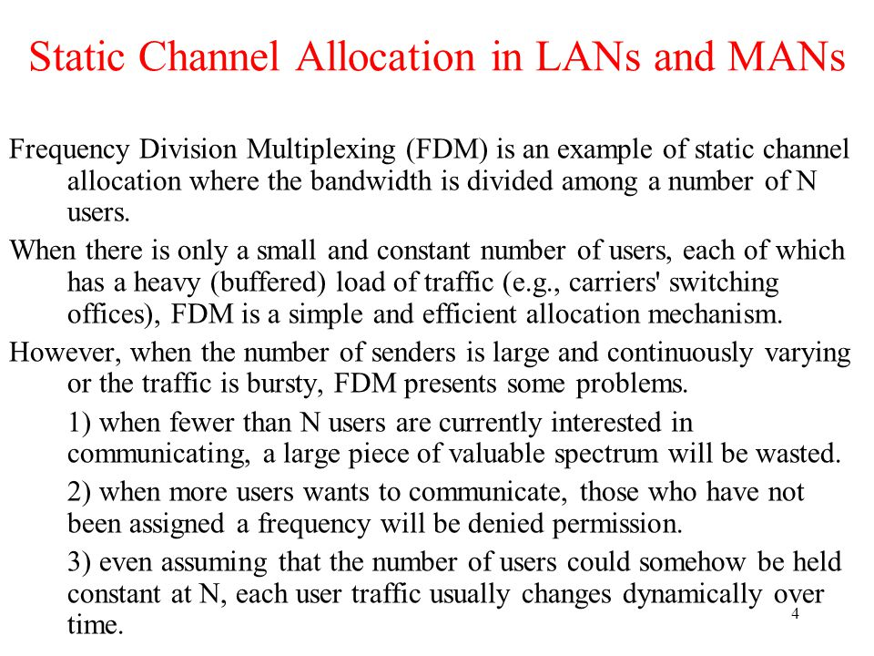 4 Static Channel Allocation in LANs and MANs Frequency Division Multiplexing (FDM) is an example of static channel allocation where the bandwidth is divided among a number of N users.