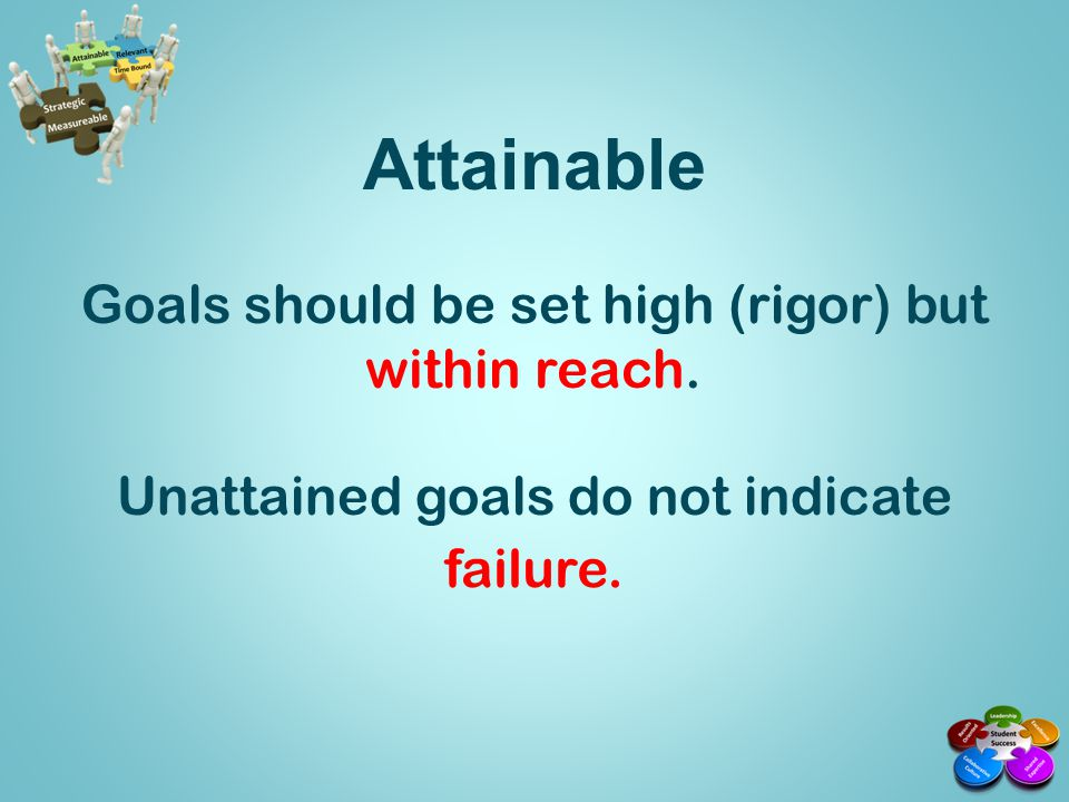 To determine if your goal is attainable, ask questions such as: Do we truly believe that it can be accomplished.