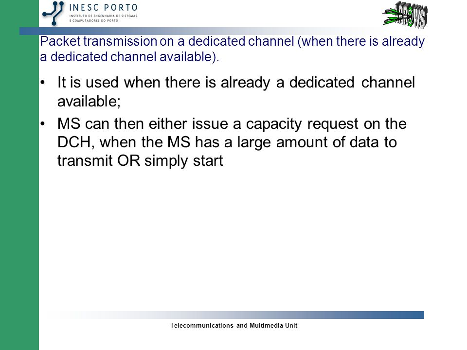 Telecommunications and Multimedia Unit Packet Transmission on Dedicated Channels (cont.) EXACTLY which transport format the MS may use and at what time the MS may initiate its transmission is EITHER transmitted TOGETHER with RAM (traffic load is low) OR is indicated in a separate capacity- allocation message AT LATER TIME; The second alternative is used in cases where the load is high AND the MS is not allowed to immediately transmit the the packet;