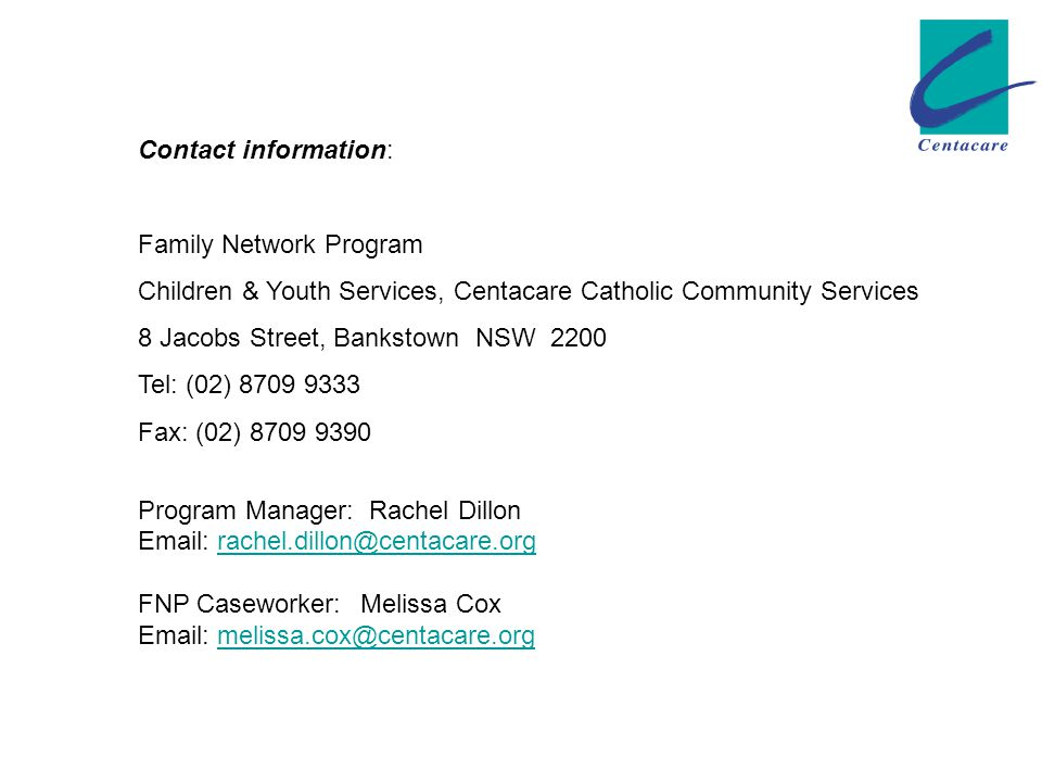 Contact information: Family Network Program Children & Youth Services, Centacare Catholic Community Services 8 Jacobs Street, Bankstown NSW 2200 Tel: (02) 8709 9333 Fax: (02) 8709 9390 Program Manager: Rachel Dillon Email: rachel.dillon@centacare.orgrachel.dillon@centacare.org FNP Caseworker: Melissa Cox Email: melissa.cox@centacare.orgmelissa.cox@centacare.org