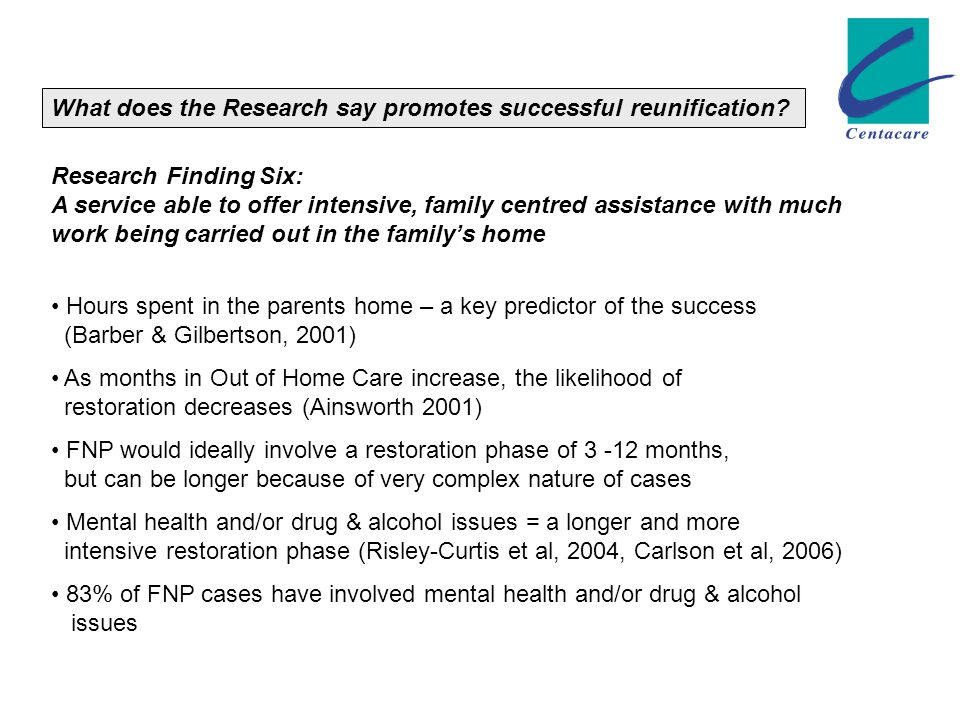 Research Finding Six: A service able to offer intensive, family centred assistance with much work being carried out in the family's home Hours spent in the parents home – a key predictor of the success (Barber & Gilbertson, 2001) As months in Out of Home Care increase, the likelihood of restoration decreases (Ainsworth 2001) FNP would ideally involve a restoration phase of 3 -12 months, but can be longer because of very complex nature of cases Mental health and/or drug & alcohol issues = a longer and more intensive restoration phase (Risley-Curtis et al, 2004, Carlson et al, 2006) 83% of FNP cases have involved mental health and/or drug & alcohol issues What does the Research say promotes successful reunification