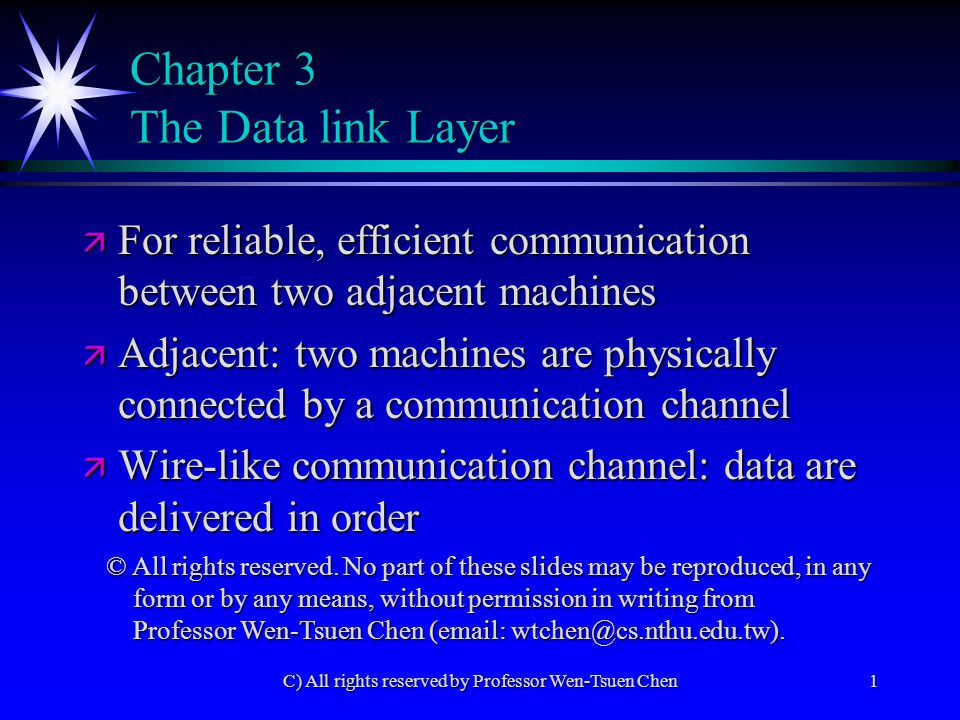 C) All rights reserved by Professor Wen-Tsuen Chen1 Chapter 3 The Data link Layer ä For reliable, efficient communication between two adjacent machines ä Adjacent: two machines are physically connected by a communication channel ä Wire-like communication channel: data are delivered in order © All rights reserved.