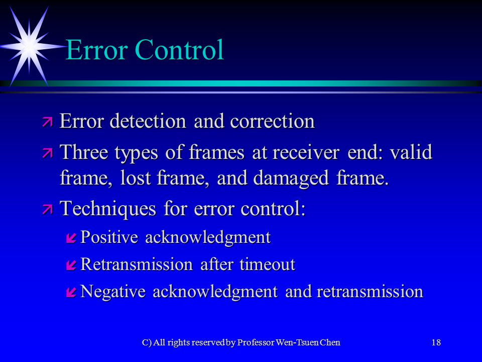 C) All rights reserved by Professor Wen-Tsuen Chen18 Error Control ä Error detection and correction ä Three types of frames at receiver end: valid frame, lost frame, and damaged frame.