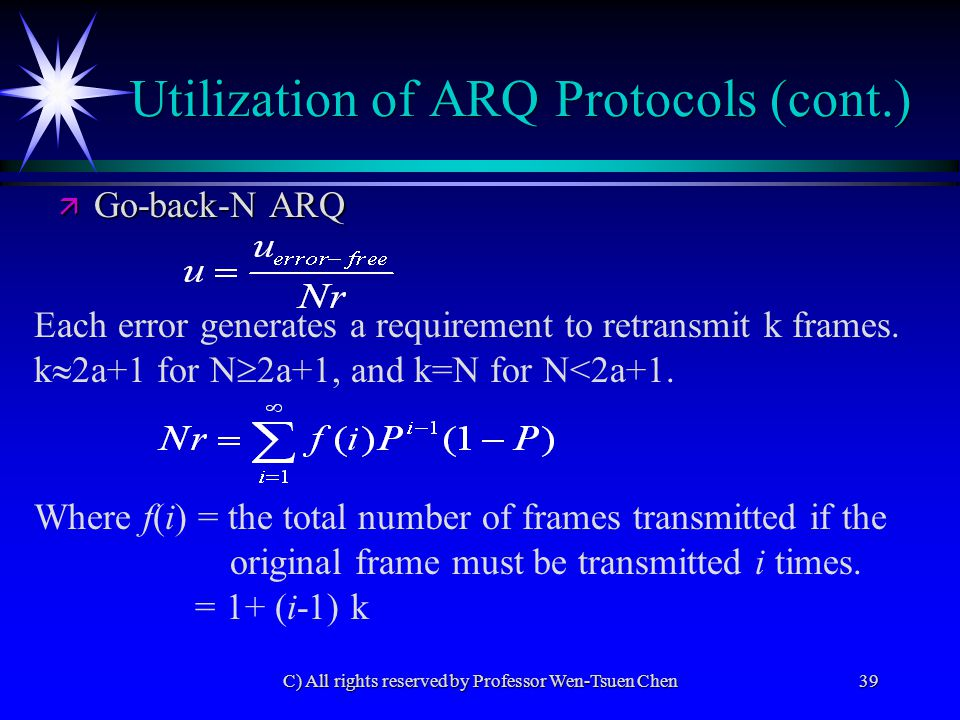 C) All rights reserved by Professor Wen-Tsuen Chen39 Utilization of ARQ Protocols (cont.) Where f(i) = the total number of frames transmitted if the original frame must be transmitted i times.