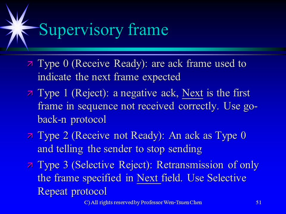 C) All rights reserved by Professor Wen-Tsuen Chen51 Supervisory frame ä Type 0 (Receive Ready): are ack frame used to indicate the next frame expected ä Type 1 (Reject): a negative ack, Next is the first frame in sequence not received correctly.