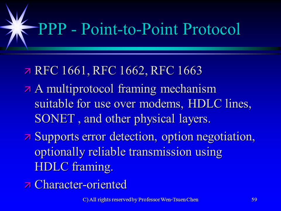 C) All rights reserved by Professor Wen-Tsuen Chen59 PPP - Point-to-Point Protocol ä RFC 1661, RFC 1662, RFC 1663 ä A multiprotocol framing mechanism suitable for use over modems, HDLC lines, SONET, and other physical layers.