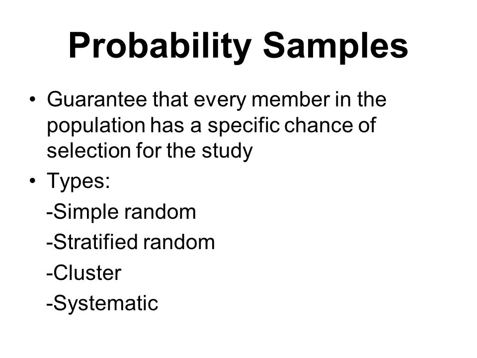 Probability Samples Guarantee that every member in the population has a specific chance of selection for the study Types: -Simple random -Stratified random -Cluster -Systematic