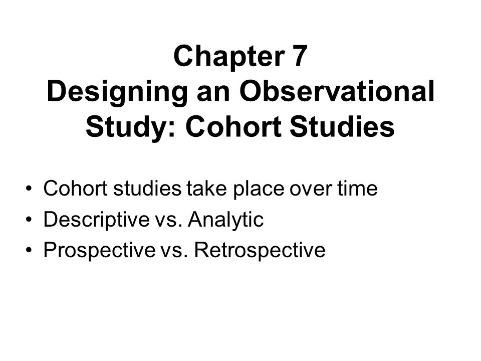 Chapter 7 Designing an Observational Study: Cohort Studies Cohort studies take place over time Descriptive vs. Analytic Prospective vs. Retrospective