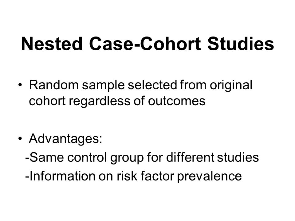 Nested Case-Cohort Studies Random sample selected from original cohort regardless of outcomes Advantages: -Same control group for different studies -Information on risk factor prevalence