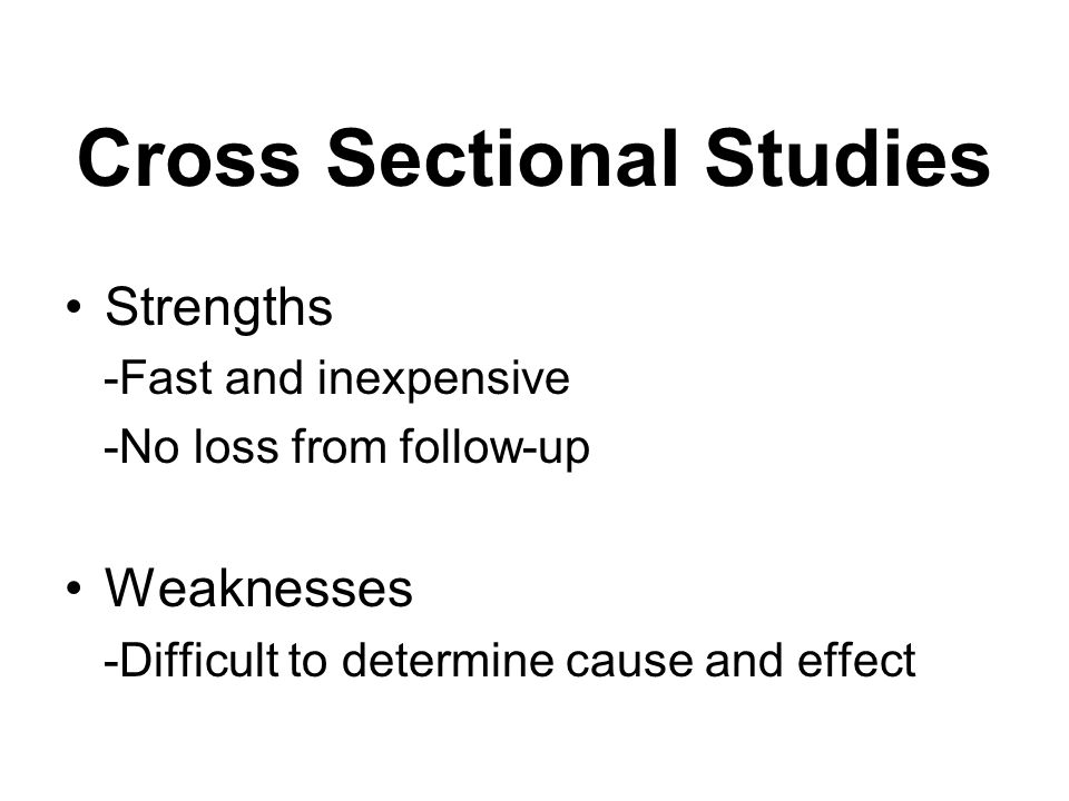 Cross Sectional Studies Strengths -Fast and inexpensive -No loss from follow-up Weaknesses -Difficult to determine cause and effect