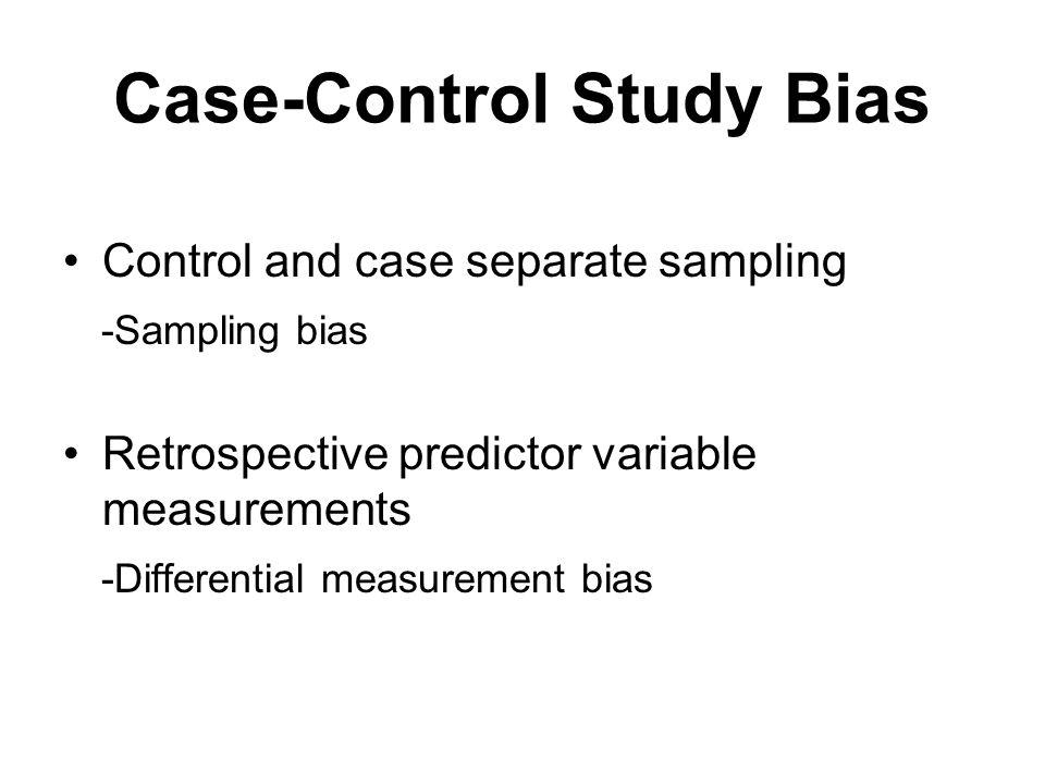 Case-Control Study Bias Control and case separate sampling -Sampling bias Retrospective predictor variable measurements -Differential measurement bias