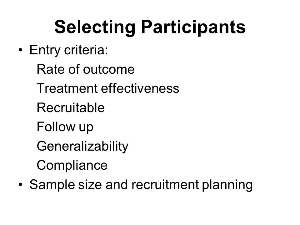 Selecting Participants Entry criteria: Rate of outcome Treatment effectiveness Recruitable Follow up Generalizability Compliance Sample size and recruitment planning