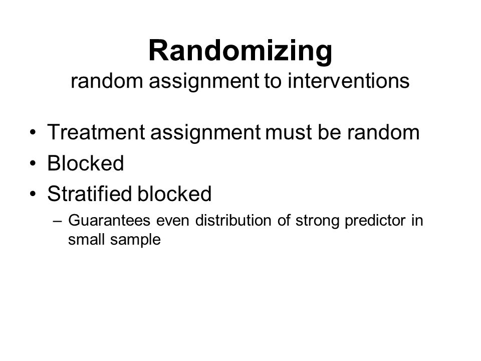 Randomizing random assignment to interventions Treatment assignment must be random Blocked Stratified blocked –Guarantees even distribution of strong predictor in small sample