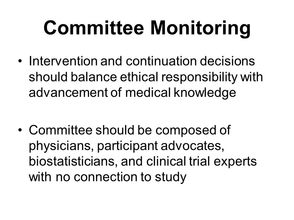 Committee Monitoring Intervention and continuation decisions should balance ethical responsibility with advancement of medical knowledge Committee should be composed of physicians, participant advocates, biostatisticians, and clinical trial experts with no connection to study