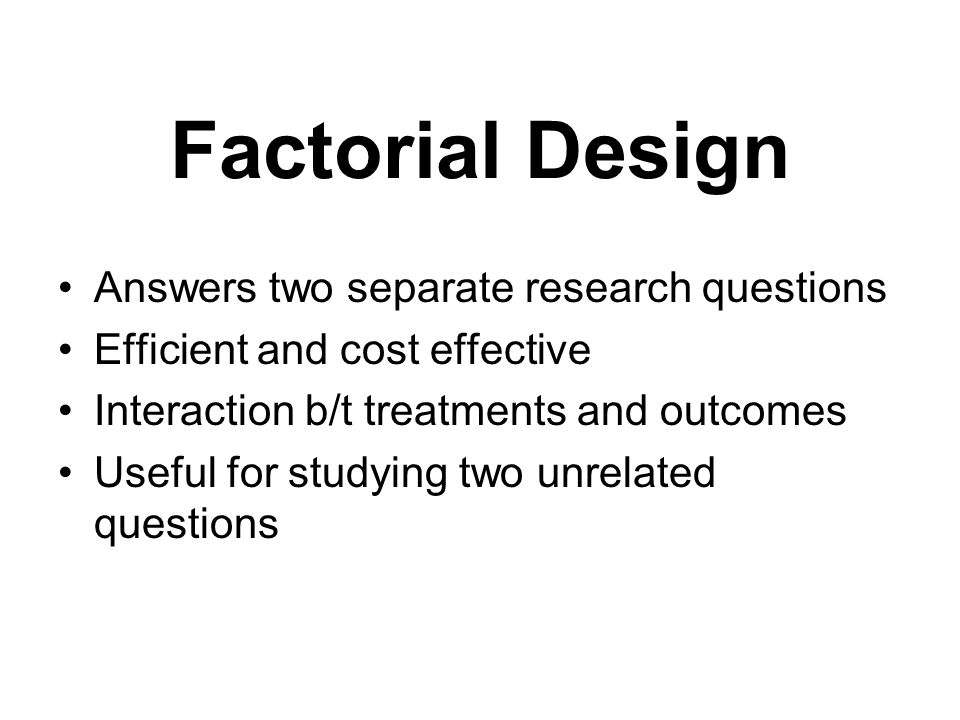 Factorial Design Answers two separate research questions Efficient and cost effective Interaction b/t treatments and outcomes Useful for studying two unrelated questions