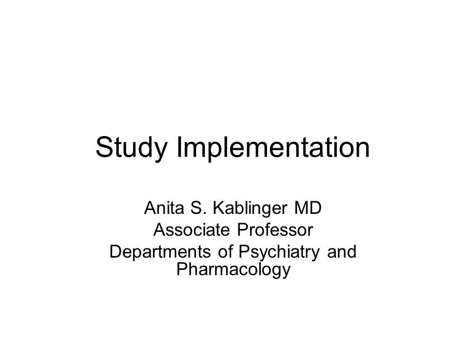 Study Implementation Anita S. Kablinger MD Associate Professor Departments of Psychiatry and Pharmacology