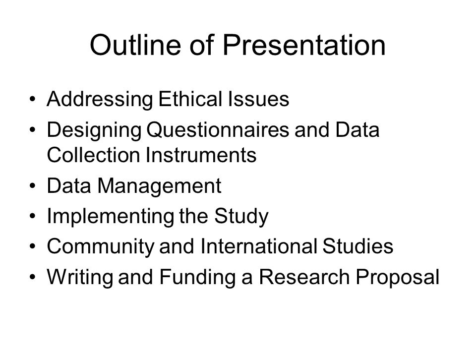 Outline of Presentation Addressing Ethical Issues Designing Questionnaires and Data Collection Instruments Data Management Implementing the Study Community and International Studies Writing and Funding a Research Proposal