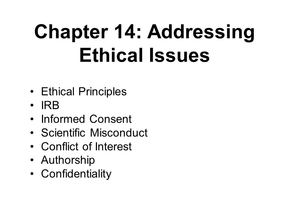 Chapter 14: Addressing Ethical Issues Ethical Principles IRB Informed Consent Scientific Misconduct Conflict of Interest Authorship Confidentiality