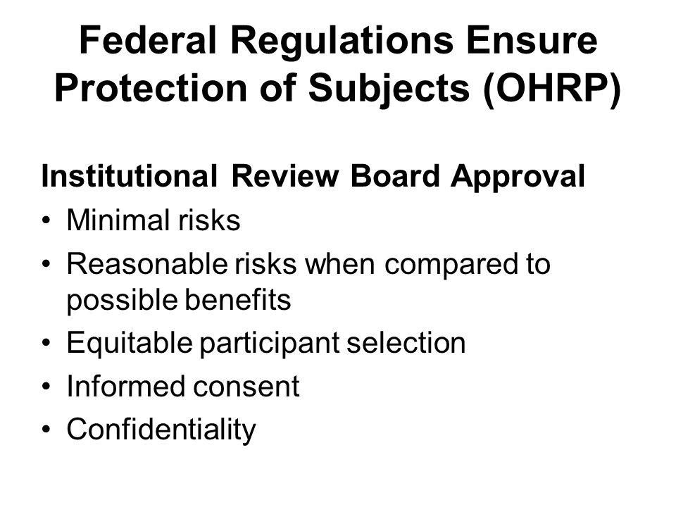 Federal Regulations Ensure Protection of Subjects (OHRP) Institutional Review Board Approval Minimal risks Reasonable risks when compared to possible benefits Equitable participant selection Informed consent Confidentiality