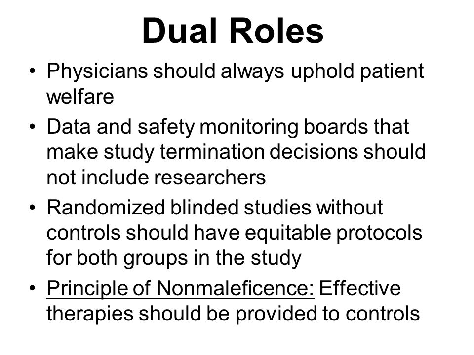 Dual Roles Physicians should always uphold patient welfare Data and safety monitoring boards that make study termination decisions should not include researchers Randomized blinded studies without controls should have equitable protocols for both groups in the study Principle of Nonmaleficence: Effective therapies should be provided to controls
