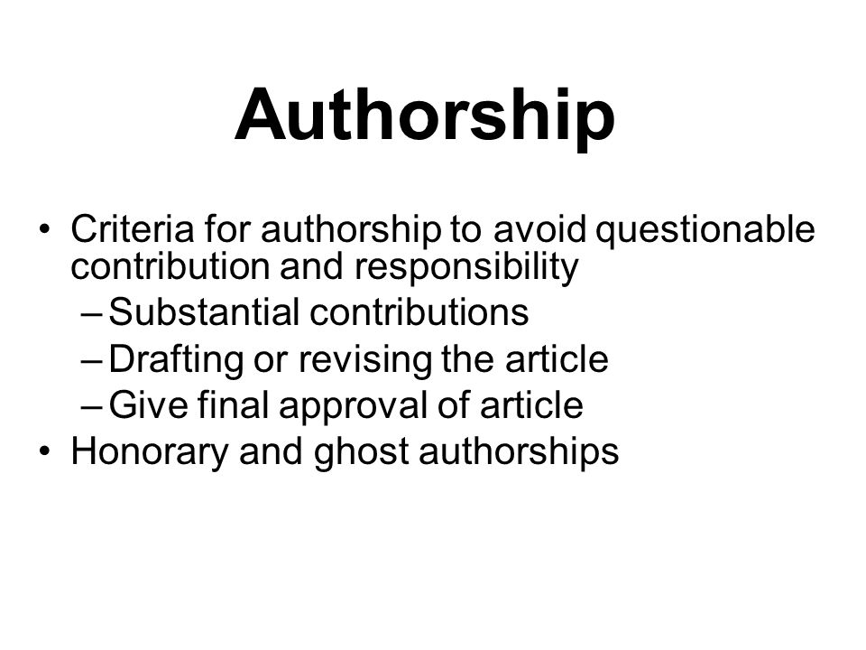 Authorship Criteria for authorship to avoid questionable contribution and responsibility –Substantial contributions –Drafting or revising the article –Give final approval of article Honorary and ghost authorships