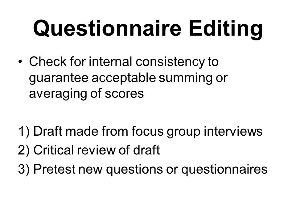 Questionnaire Editing Check for internal consistency to guarantee acceptable summing or averaging of scores 1) Draft made from focus group interviews 2) Critical review of draft 3) Pretest new questions or questionnaires