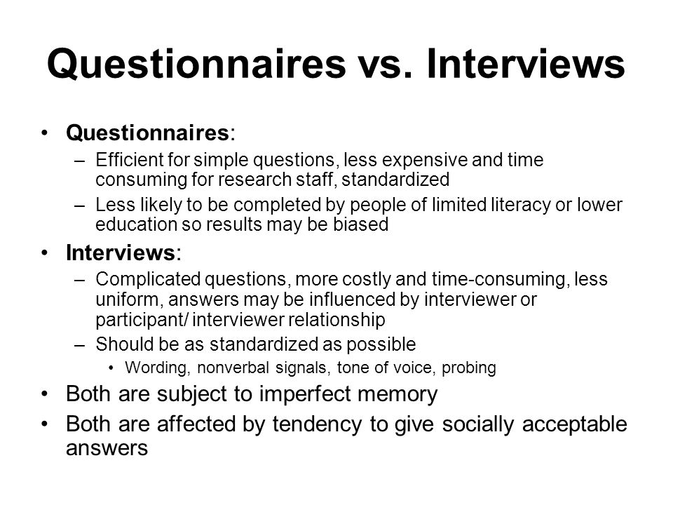 Questionnaires vs. Interviews Questionnaires: –Efficient for simple questions, less expensive and time consuming for research staff, standardized –Les