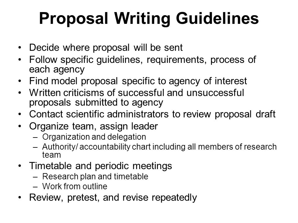 Proposal Writing Guidelines Decide where proposal will be sent Follow specific guidelines, requirements, process of each agency Find model proposal specific to agency of interest Written criticisms of successful and unsuccessful proposals submitted to agency Contact scientific administrators to review proposal draft Organize team, assign leader –Organization and delegation –Authority/ accountability chart including all members of research team Timetable and periodic meetings –Research plan and timetable –Work from outline Review, pretest, and revise repeatedly