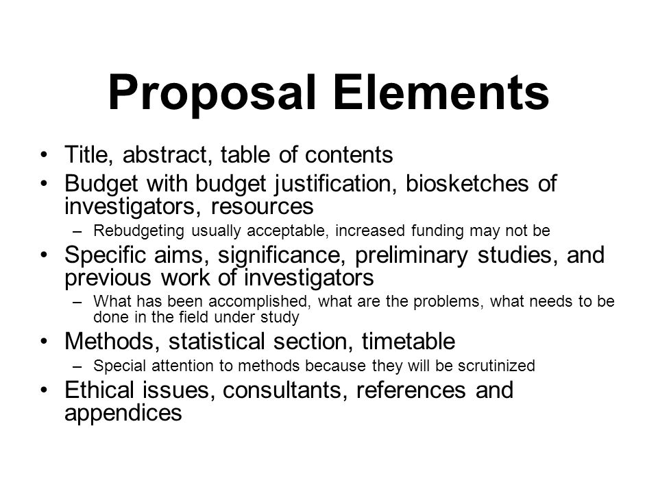 Proposal Elements Title, abstract, table of contents Budget with budget justification, biosketches of investigators, resources –Rebudgeting usually acceptable, increased funding may not be Specific aims, significance, preliminary studies, and previous work of investigators –What has been accomplished, what are the problems, what needs to be done in the field under study Methods, statistical section, timetable –Special attention to methods because they will be scrutinized Ethical issues, consultants, references and appendices