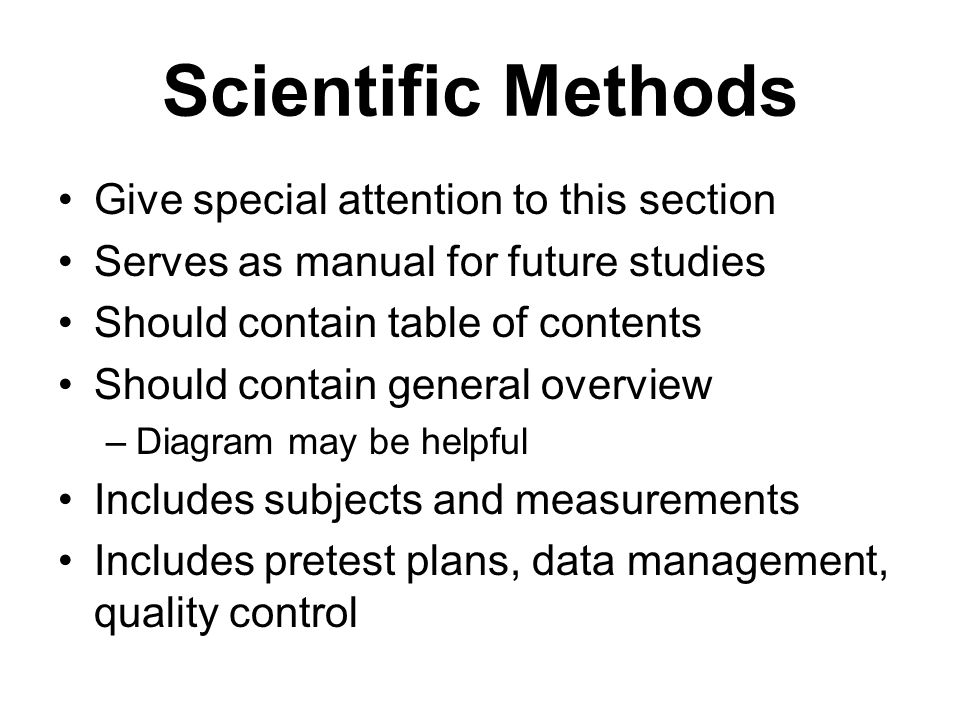 Scientific Methods Give special attention to this section Serves as manual for future studies Should contain table of contents Should contain general overview –Diagram may be helpful Includes subjects and measurements Includes pretest plans, data management, quality control