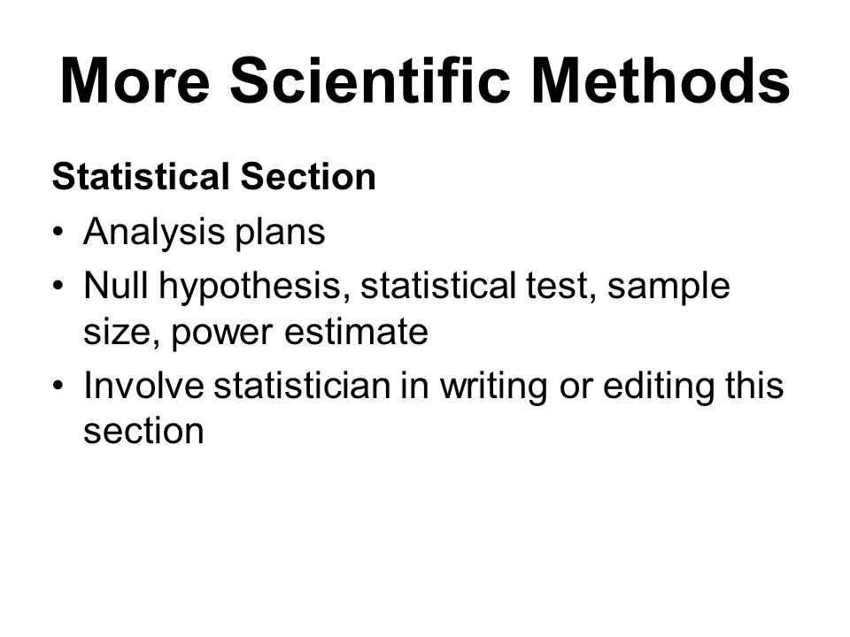 More Scientific Methods Statistical Section Analysis plans Null hypothesis, statistical test, sample size, power estimate Involve statistician in writing or editing this section