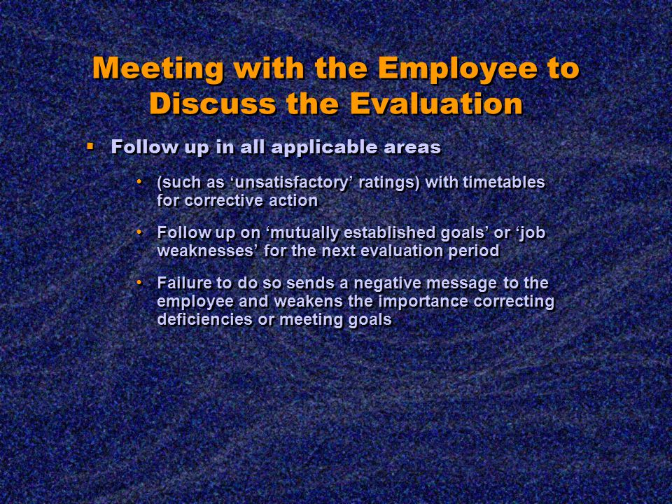 Meeting with the Employee to Discuss the Evaluation  Follow up in all applicable areas (such as 'unsatisfactory' ratings) with timetables for corrective action Follow up on 'mutually established goals' or 'job weaknesses' for the next evaluation period Failure to do so sends a negative message to the employee and weakens the importance correcting deficiencies or meeting goals  Follow up in all applicable areas (such as 'unsatisfactory' ratings) with timetables for corrective action Follow up on 'mutually established goals' or 'job weaknesses' for the next evaluation period Failure to do so sends a negative message to the employee and weakens the importance correcting deficiencies or meeting goals