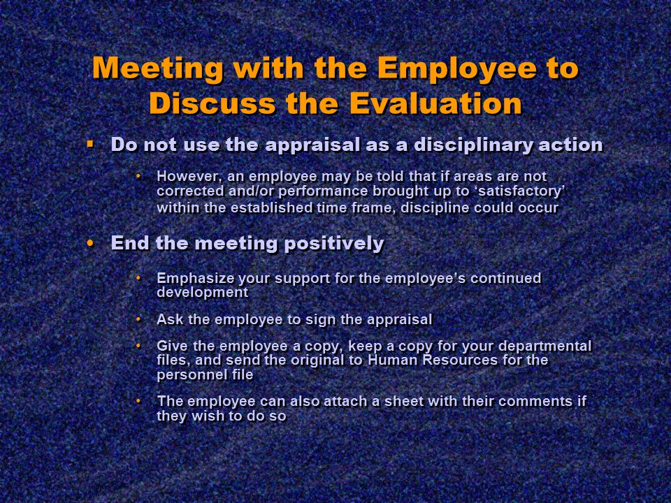 Meeting with the Employee to Discuss the Evaluation  Do not use the appraisal as a disciplinary action However, an employee may be told that if areas are not corrected and/or performance brought up to 'satisfactory' within the established time frame, discipline could occur End the meeting positively Emphasize your support for the employee's continued development Ask the employee to sign the appraisal Give the employee a copy, keep a copy for your departmental files, and send the original to Human Resources for the personnel file The employee can also attach a sheet with their comments if they wish to do so  Do not use the appraisal as a disciplinary action However, an employee may be told that if areas are not corrected and/or performance brought up to 'satisfactory' within the established time frame, discipline could occur End the meeting positively Emphasize your support for the employee's continued development Ask the employee to sign the appraisal Give the employee a copy, keep a copy for your departmental files, and send the original to Human Resources for the personnel file The employee can also attach a sheet with their comments if they wish to do so