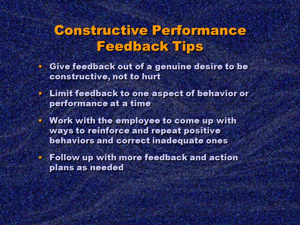 Constructive Performance Feedback Tips Give feedback out of a genuine desire to be constructive, not to hurt Limit feedback to one aspect of behavior or performance at a time Work with the employee to come up with ways to reinforce and repeat positive behaviors and correct inadequate ones Follow up with more feedback and action plans as needed Give feedback out of a genuine desire to be constructive, not to hurt Limit feedback to one aspect of behavior or performance at a time Work with the employee to come up with ways to reinforce and repeat positive behaviors and correct inadequate ones Follow up with more feedback and action plans as needed