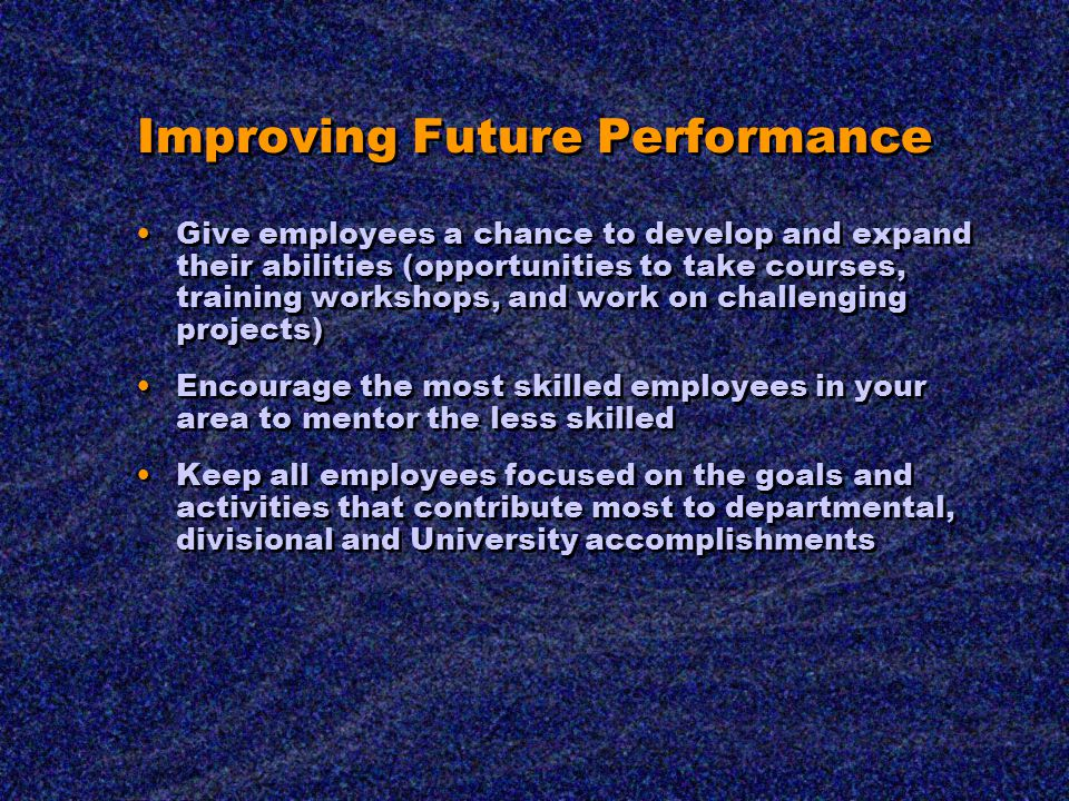 Improving Future Performance Give employees a chance to develop and expand their abilities (opportunities to take courses, training workshops, and work on challenging projects) Encourage the most skilled employees in your area to mentor the less skilled Keep all employees focused on the goals and activities that contribute most to departmental, divisional and University accomplishments Give employees a chance to develop and expand their abilities (opportunities to take courses, training workshops, and work on challenging projects) Encourage the most skilled employees in your area to mentor the less skilled Keep all employees focused on the goals and activities that contribute most to departmental, divisional and University accomplishments