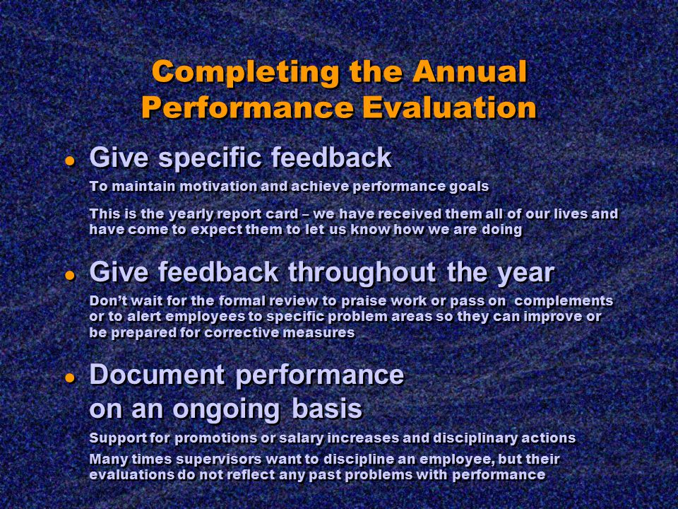 Completing the Annual Performance Evaluation ● Give specific feedback To maintain motivation and achieve performance goals This is the yearly report card – we have received them all of our lives and have come to expect them to let us know how we are doing ● Give feedback throughout the year Don't wait for the formal review to praise work or pass on complements or to alert employees to specific problem areas so they can improve or be prepared for corrective measures ● Document performance on an ongoing basis Support for promotions or salary increases and disciplinary actions Many times supervisors want to discipline an employee, but their evaluations do not reflect any past problems with performance ● Give specific feedback To maintain motivation and achieve performance goals This is the yearly report card – we have received them all of our lives and have come to expect them to let us know how we are doing ● Give feedback throughout the year Don't wait for the formal review to praise work or pass on complements or to alert employees to specific problem areas so they can improve or be prepared for corrective measures ● Document performance on an ongoing basis Support for promotions or salary increases and disciplinary actions Many times supervisors want to discipline an employee, but their evaluations do not reflect any past problems with performance