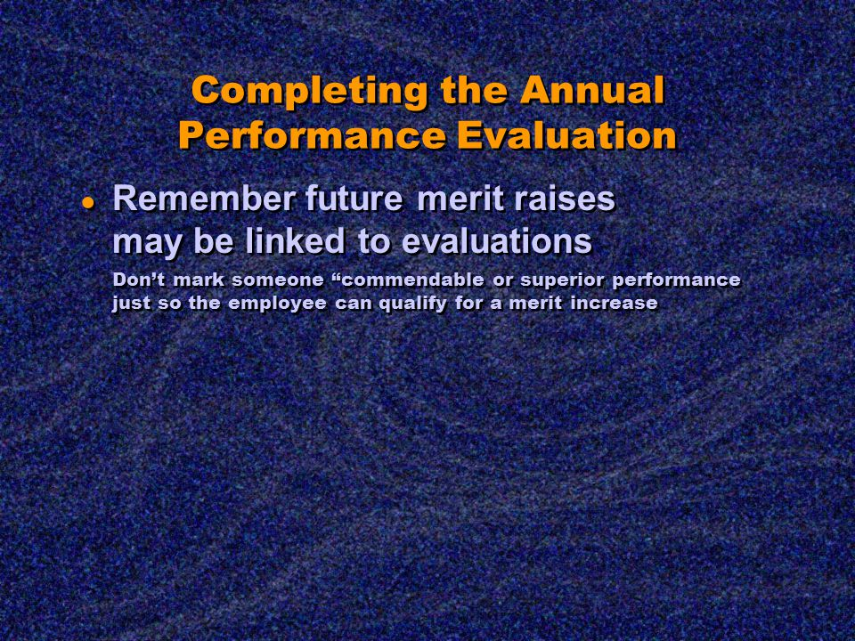 Completing the Annual Performance Evaluation ● Remember future merit raises may be linked to evaluations Don't mark someone commendable or superior performance just so the employee can qualify for a merit increase ● Remember future merit raises may be linked to evaluations Don't mark someone commendable or superior performance just so the employee can qualify for a merit increase