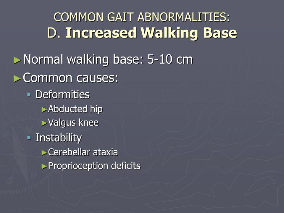 COMMON GAIT ABNORMALITIES: D. Increased Walking Base ► Normal walking base: 5-10 cm ► Common causes:  Deformities ► Abducted hip ► Valgus knee  Inst
