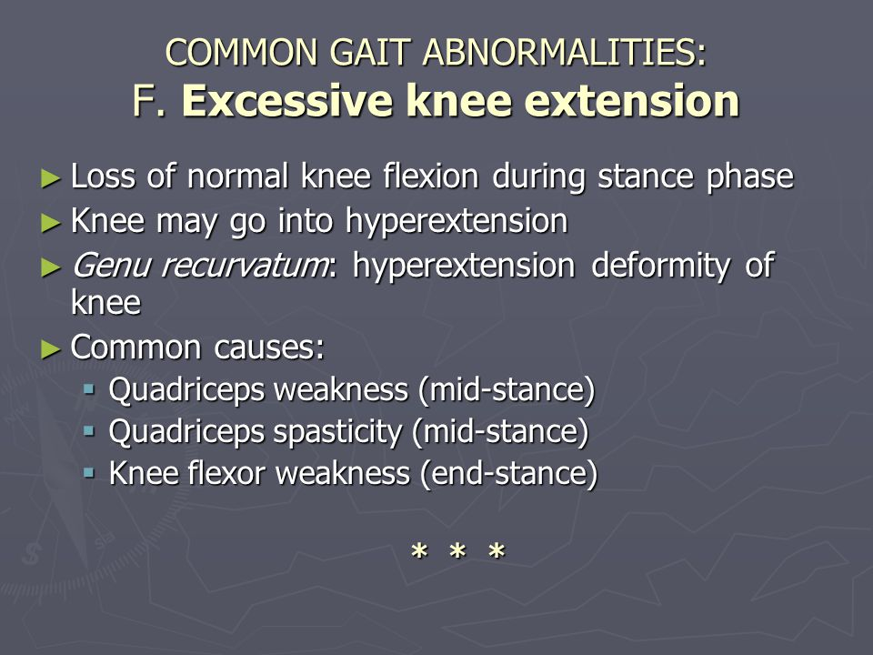 COMMON GAIT ABNORMALITIES: F. Excessive knee extension ► Loss of normal knee flexion during stance phase ► Knee may go into hyperextension ► Genu recu