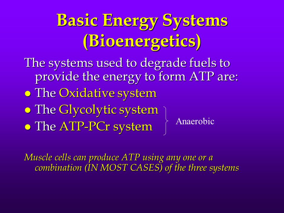 Basic Energy Systems (Bioenergetics) The systems used to degrade fuels to provide the energy to form ATP are: l The Oxidative system l The Glycolytic system l The ATP-PCr system Muscle cells can produce ATP using any one or a combination (IN MOST CASES) of the three systems Anaerobic