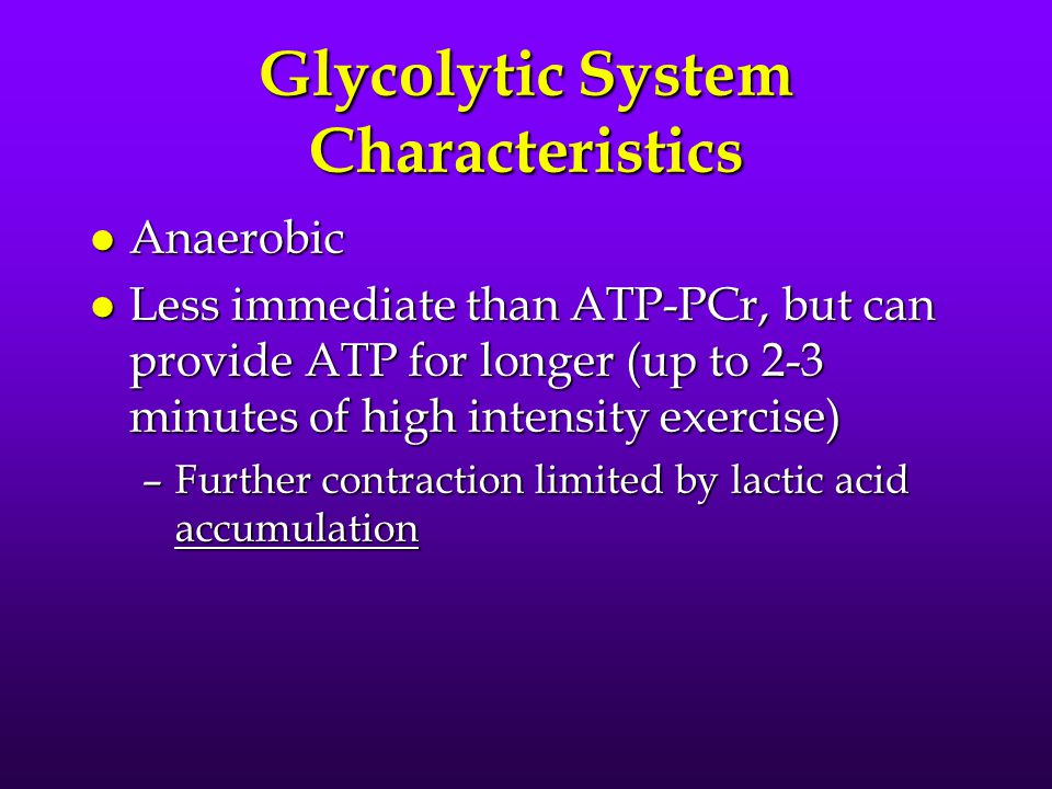 Glycolytic System Characteristics l Anaerobic l Less immediate than ATP-PCr, but can provide ATP for longer (up to 2-3 minutes of high intensity exerc