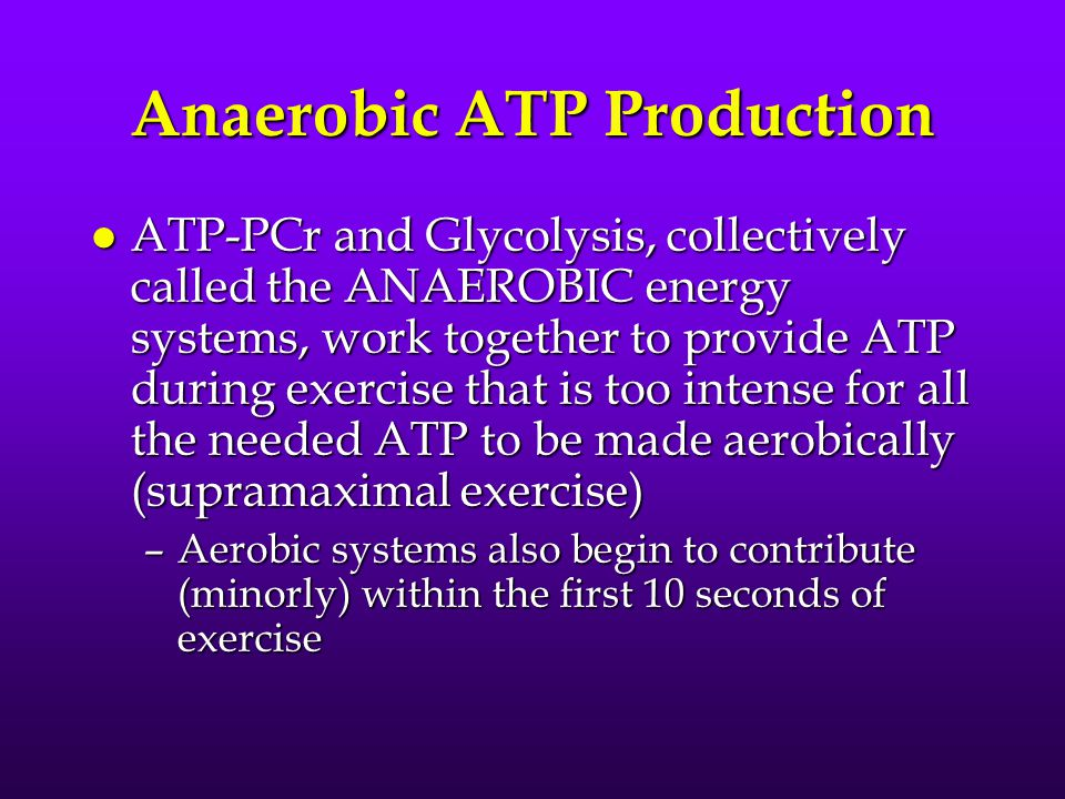 Anaerobic ATP Production l ATP-PCr and Glycolysis, collectively called the ANAEROBIC energy systems, work together to provide ATP during exercise that is too intense for all the needed ATP to be made aerobically (supramaximal exercise) –Aerobic systems also begin to contribute (minorly) within the first 10 seconds of exercise