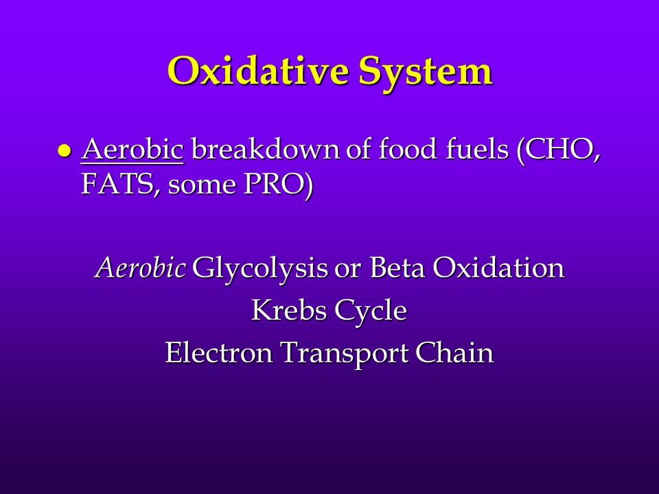 Oxidative System l Aerobic breakdown of food fuels (CHO, FATS, some PRO) Aerobic Glycolysis or Beta Oxidation Krebs Cycle Electron Transport Chain