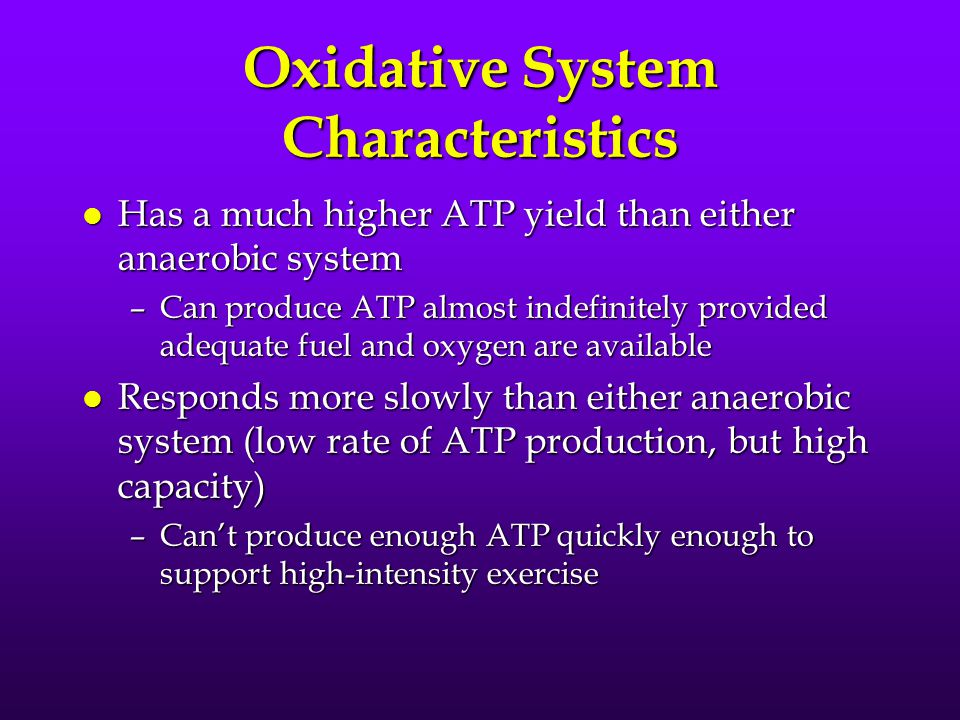 Oxidative System Characteristics l Has a much higher ATP yield than either anaerobic system –Can produce ATP almost indefinitely provided adequate fuel and oxygen are available l Responds more slowly than either anaerobic system (low rate of ATP production, but high capacity) –Can't produce enough ATP quickly enough to support high-intensity exercise